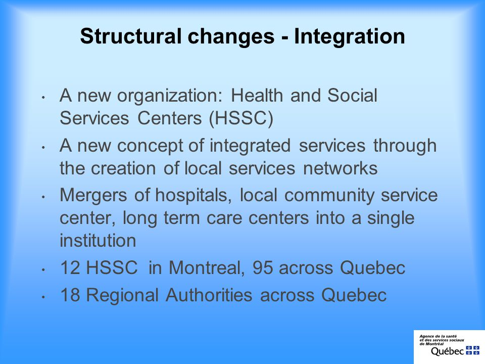 Structural changes - Integration A new organization: Health and Social Services Centers (HSSC) A new concept of integrated services through the creation of local services networks Mergers of hospitals, local community service center, long term care centers into a single institution 12 HSSC in Montreal, 95 across Quebec 18 Regional Authorities across Quebec