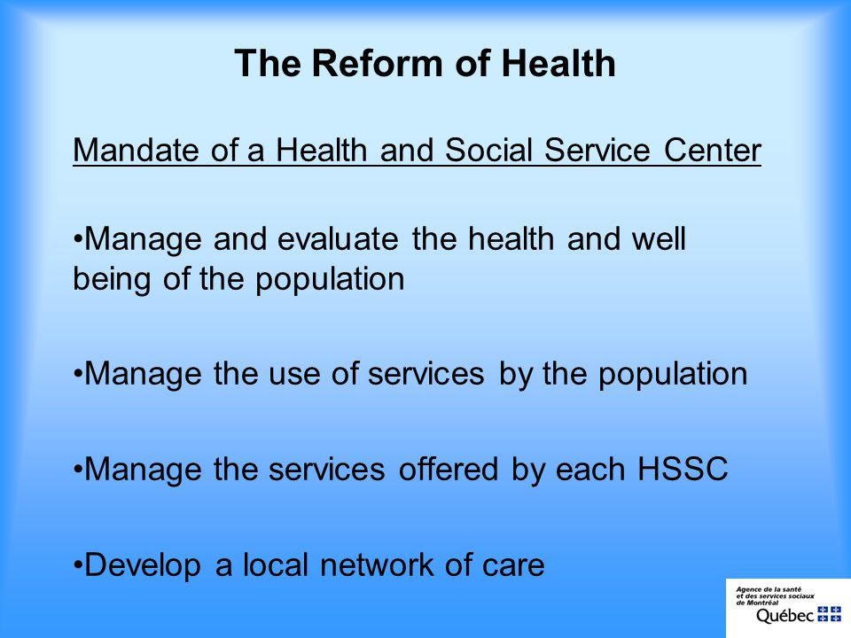 Local territory Health and Social Services Centres : grouping of one or several CLSCSs, CHSLD, CHSGSs Community pharmacies Community organizations Non institutional resources Social economy enterprises Physicians (FMG, AMC, medical clinics) Youth Centre Rehabilitation centre Other sectors: education, municipal, justice, etc.
