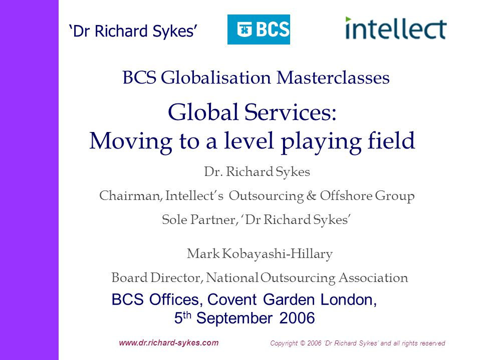 www.dr.richard-sykes.com Copyright © 2006 Dr Richard Sykes and all rights reserved The Five Virtualisations/Architectures Virtualisation of computing power Virtualisation of business process management (BPM) Systems/Services-Oriented Architecture (SOA) Virtualisation of the network (Over IP) Architecture for Software as a Service/Web Services From the tightly coupled to the loosely coupled Foundations for the Next Decades Revolution?