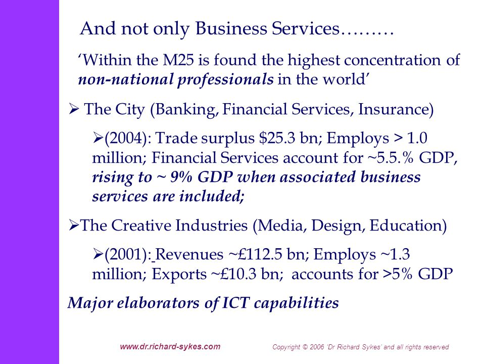www.dr.richard-sykes.com Copyright © 2006 Dr Richard Sykes and all rights reserved Within the M25 is found the highest concentration of non-national professionals in the world The City (Banking, Financial Services, Insurance) (2004): Trade surplus $25.3 bn; Employs > 1.0 million; Financial Services account for ~5.5.% GDP, rising to ~ 9% GDP when associated business services are included; The Creative Industries (Media, Design, Education) (2001): Revenues ~£112.5 bn; Employs ~1.3 million; Exports ~£10.3 bn; accounts for >5% GDP Major elaborators of ICT capabilities And not only Business Services………