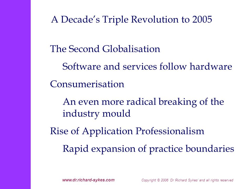 www.dr.richard-sykes.com Copyright © 2006 Dr Richard Sykes and all rights reserved The New Globalisation Model: Four Fundamentals to Address Clarity of business objectives in a genuinely global market place [what makes for sustainable edge ?] Back office, infrastructure as commoditised services [from outsourcing to sourcing] Sharp end/front end requires partners with deep experience of the business [from domain knowledge to end-market intimacy] Ascendance of relationship structuring over adversarial procurement
