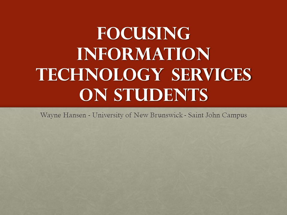 Focusing Information Technology Services on Students Wayne Hansen - University of New Brunswick - Saint John Campus