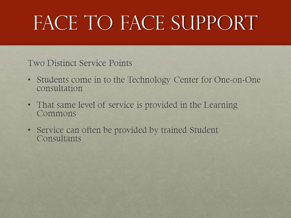 Face to face support Two Distinct Service Points Students come in to the Technology Center for One-on-One consultationStudents come in to the Technology Center for One-on-One consultation That same level of service is provided in the Learning CommonsThat same level of service is provided in the Learning Commons Service can often be provided by trained Student ConsultantsService can often be provided by trained Student Consultants