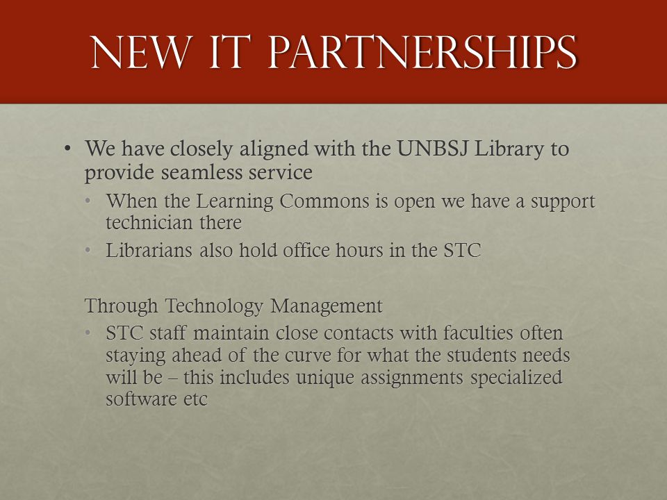 new IT partnerships We have closely aligned with the UNBSJ Library to provide seamless service We have closely aligned with the UNBSJ Library to provide seamless service When the Learning Commons is open we have a support technician there When the Learning Commons is open we have a support technician there Librarians also hold office hours in the STC Librarians also hold office hours in the STC Through Technology Management STC staff maintain close contacts with faculties often staying ahead of the curve for what the students needs will be – this includes unique assignments specialized software etc STC staff maintain close contacts with faculties often staying ahead of the curve for what the students needs will be – this includes unique assignments specialized software etc