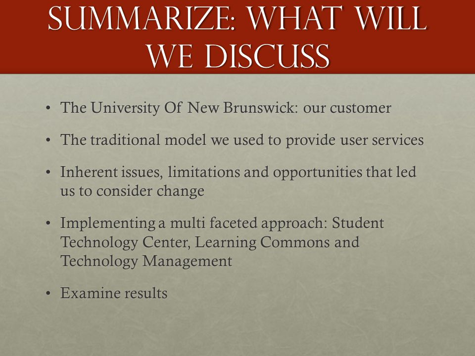 Summarize: what will we discuss The University Of New Brunswick: our customerThe University Of New Brunswick: our customer The traditional model we used to provide user servicesThe traditional model we used to provide user services Inherent issues, limitations and opportunities that led us to consider changeInherent issues, limitations and opportunities that led us to consider change Implementing a multi faceted approach: Student Technology Center, Learning Commons and Technology ManagementImplementing a multi faceted approach: Student Technology Center, Learning Commons and Technology Management Examine resultsExamine results