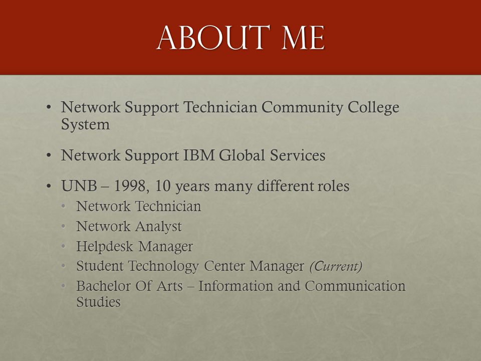 About ME Network Support Technician Community College System Network Support Technician Community College System Network Support IBM Global Services Network Support IBM Global Services UNB – 1998, 10 years many different rolesUNB – 1998, 10 years many different roles Network TechnicianNetwork Technician Network AnalystNetwork Analyst Helpdesk ManagerHelpdesk Manager Student Technology Center Manager (Current)Student Technology Center Manager (Current) Bachelor Of Arts – Information and Communication Studies Bachelor Of Arts – Information and Communication Studies