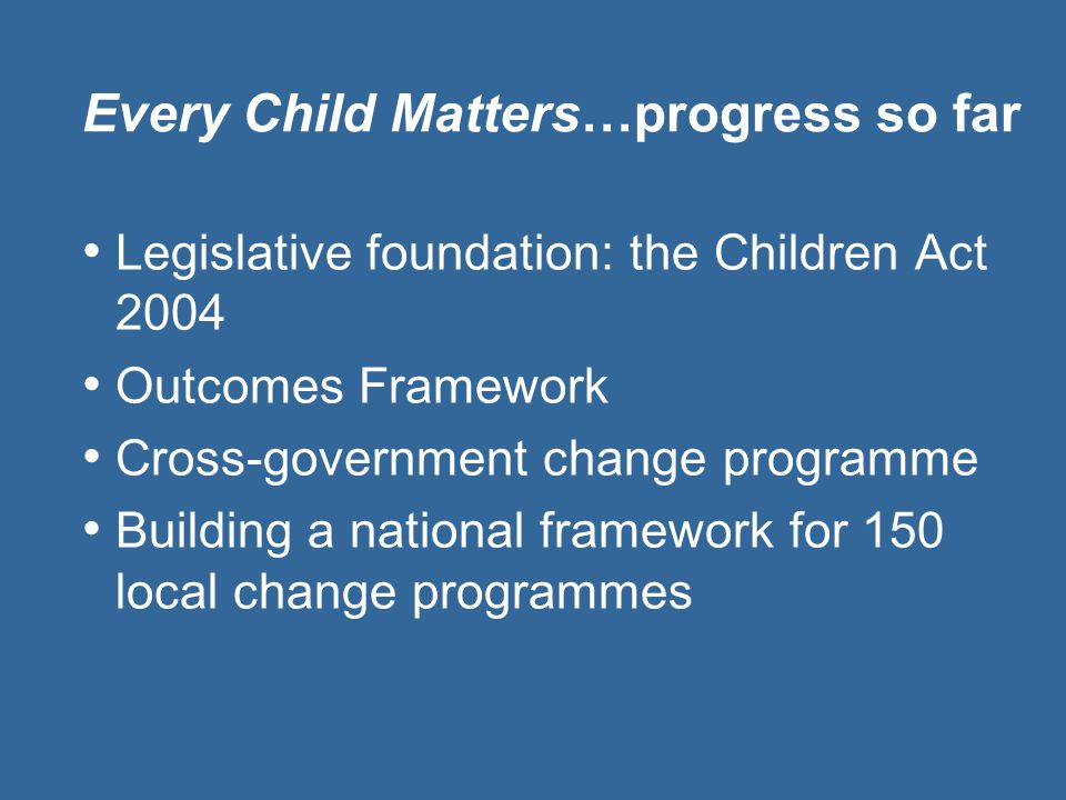 Every Child Matters…progress so far Legislative foundation: the Children Act 2004 Outcomes Framework Cross-government change programme Building a nati