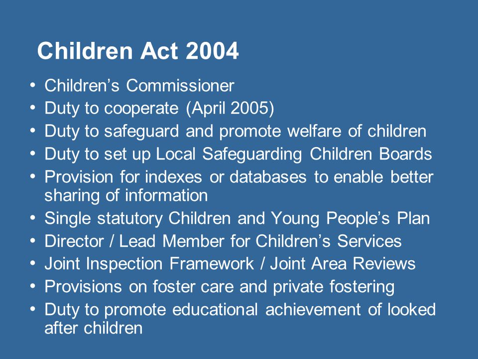 Children Act 2004 Childrens Commissioner Duty to cooperate (April 2005) Duty to safeguard and promote welfare of children Duty to set up Local Safegua