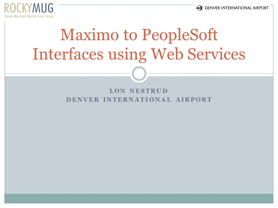 LON NESTRUD DENVER INTERNATIONAL AIRPORT Maximo to PeopleSoft Interfaces using Web Services