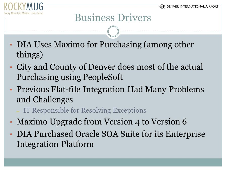 Business Drivers DIA Uses Maximo for Purchasing (among other things) City and County of Denver does most of the actual Purchasing using PeopleSoft Pre