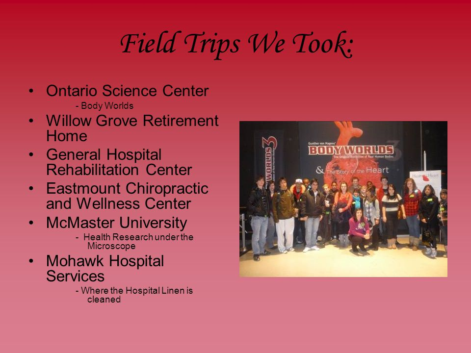 Field Trips We Took: Ontario Science Center - Body Worlds Willow Grove Retirement Home General Hospital Rehabilitation Center Eastmount Chiropractic and Wellness Center McMaster University - Health Research under the Microscope Mohawk Hospital Services - Where the Hospital Linen is cleaned
