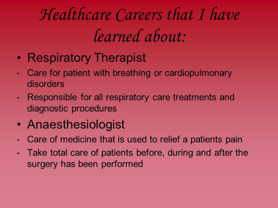 Healthcare Careers that I have learned about: Respiratory Therapist -Care for patient with breathing or cardiopulmonary disorders -Responsible for all respiratory care treatments and diagnostic procedures Anaesthesiologist -Care of medicine that is used to relief a patients pain -Take total care of patients before, during and after the surgery has been performed