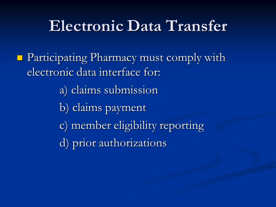 Electronic Data Transfer Participating Pharmacy must comply with electronic data interface for: Participating Pharmacy must comply with electronic data interface for: a) claims submission a) claims submission b) claims payment b) claims payment c) member eligibility reporting c) member eligibility reporting d) prior authorizations d) prior authorizations