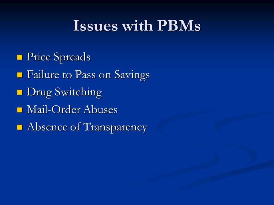 Issues with PBMs Price Spreads Price Spreads Failure to Pass on Savings Failure to Pass on Savings Drug Switching Drug Switching Mail-Order Abuses Mail-Order Abuses Absence of Transparency Absence of Transparency