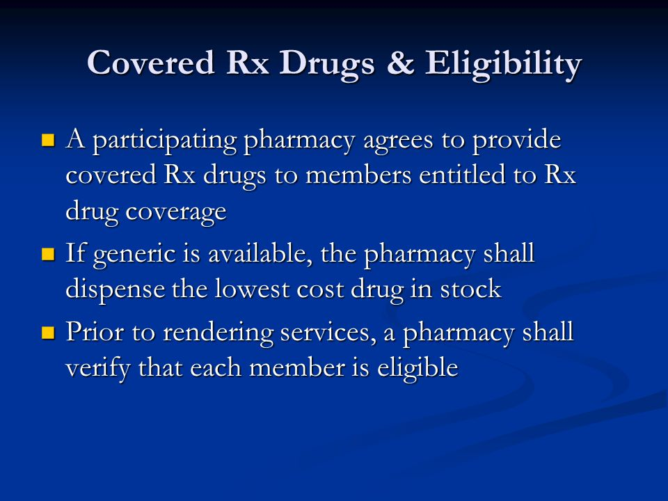 Charges & Billing Submit all claims for each covered Rx drug within 30 days, but no later than 90 days Submit all claims for each covered Rx drug within 30 days, but no later than 90 days Must utilize the real time processing Must utilize the real time processing Collect applicable copayments at the time of service Collect applicable copayments at the time of service Charge members less then the copayment if the usual charges are less than copay charges Charge members less then the copayment if the usual charges are less than copay charges