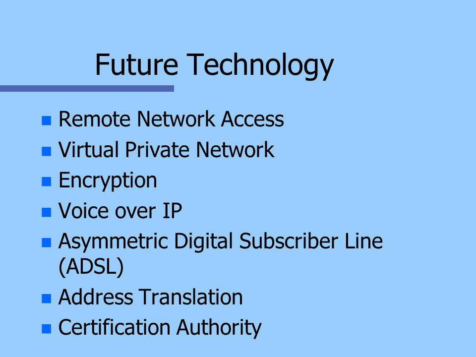Future Technology n n Remote Network Access n n Virtual Private Network n n Encryption n n Voice over IP n n Asymmetric Digital Subscriber Line (ADSL) n n Address Translation n n Certification Authority