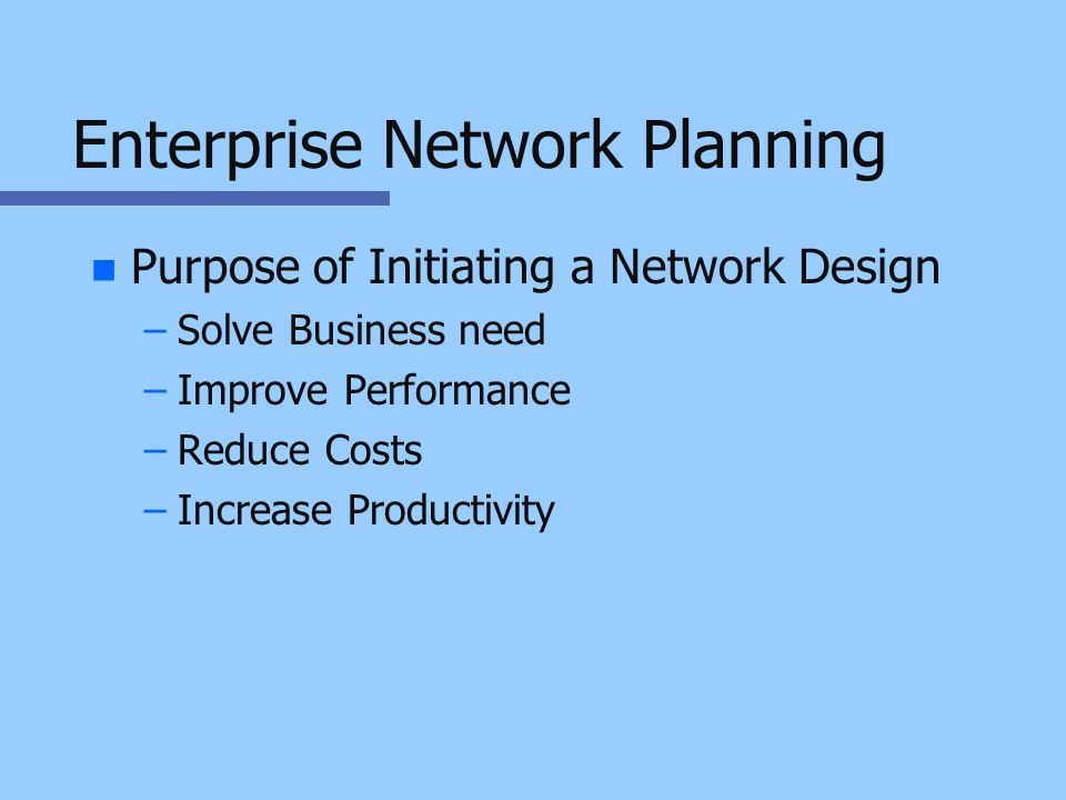 Enterprise Network Planning n n Purpose of Initiating a Network Design – –Solve Business need – –Improve Performance – –Reduce Costs – –Increase Productivity