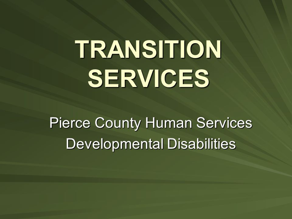 TRANSITION SERVICES Pierce County Human Services Developmental Disabilities