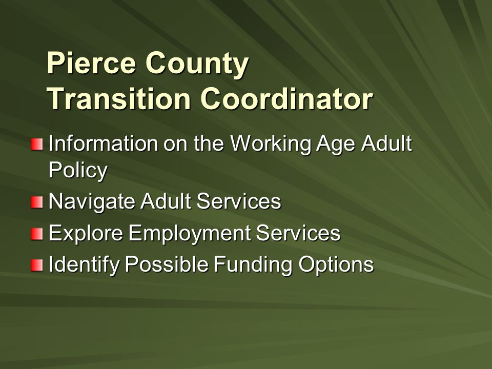 Pierce County Transition Coordinator Information on the Working Age Adult Policy Navigate Adult Services Explore Employment Services Identify Possible Funding Options