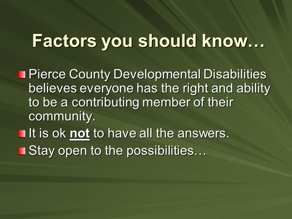 Factors you should know… Pierce County Developmental Disabilities believes everyone has the right and ability to be a contributing member of their com