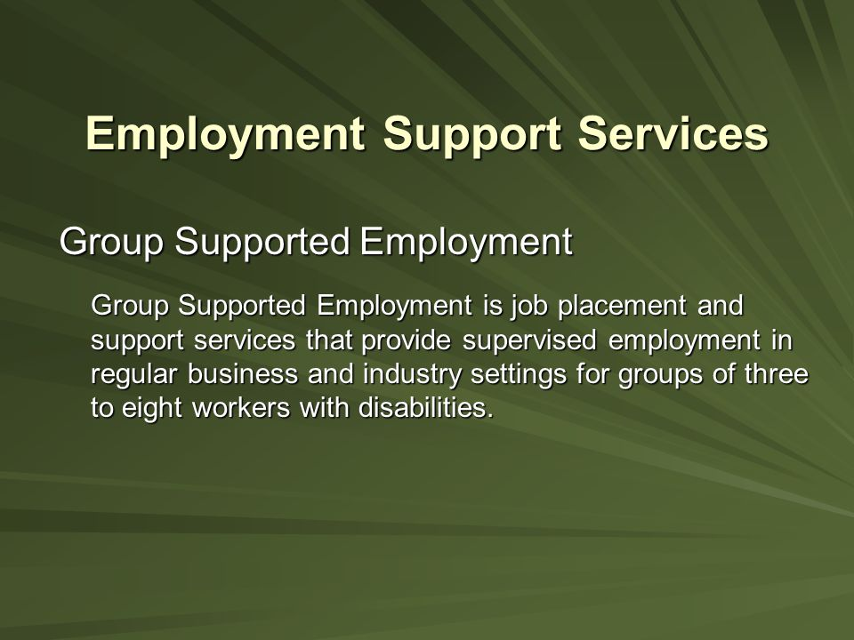 Employment Support Services Group Supported Employment Group Supported Employment is job placement and support services that provide supervised employ