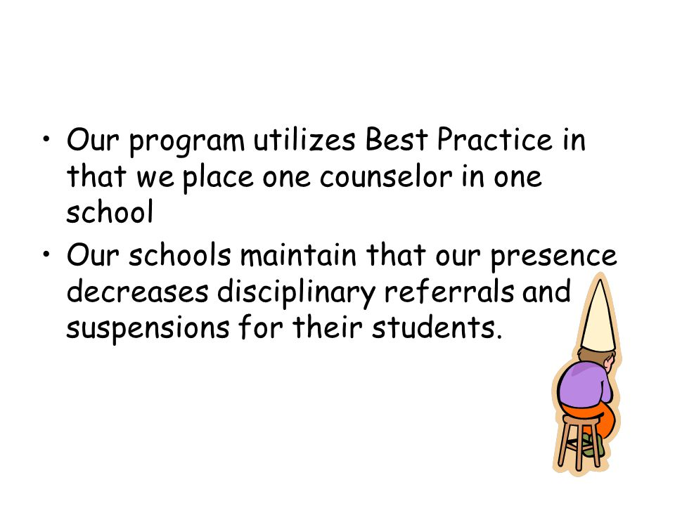 Our program utilizes Best Practice in that we place one counselor in one school Our schools maintain that our presence decreases disciplinary referrals and suspensions for their students.