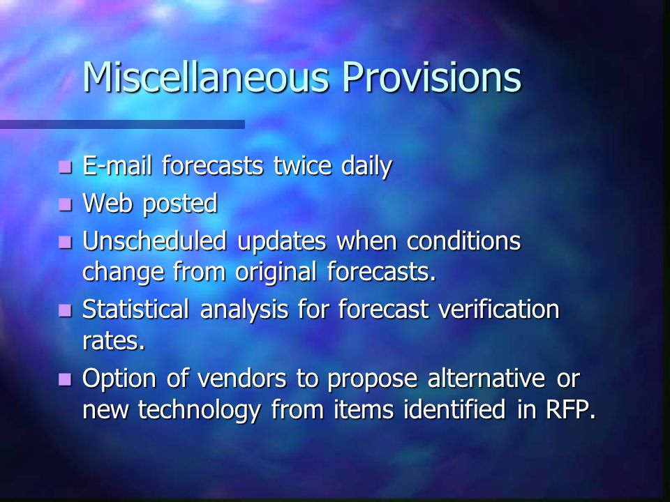 Miscellaneous Provisions E-mail forecasts twice daily E-mail forecasts twice daily Web posted Web posted Unscheduled updates when conditions change from original forecasts.