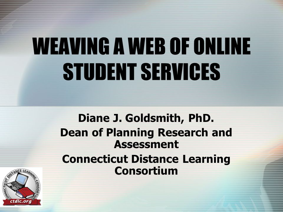 WEAVING A WEB OF ONLINE STUDENT SERVICES Diane J. Goldsmith, PhD.
