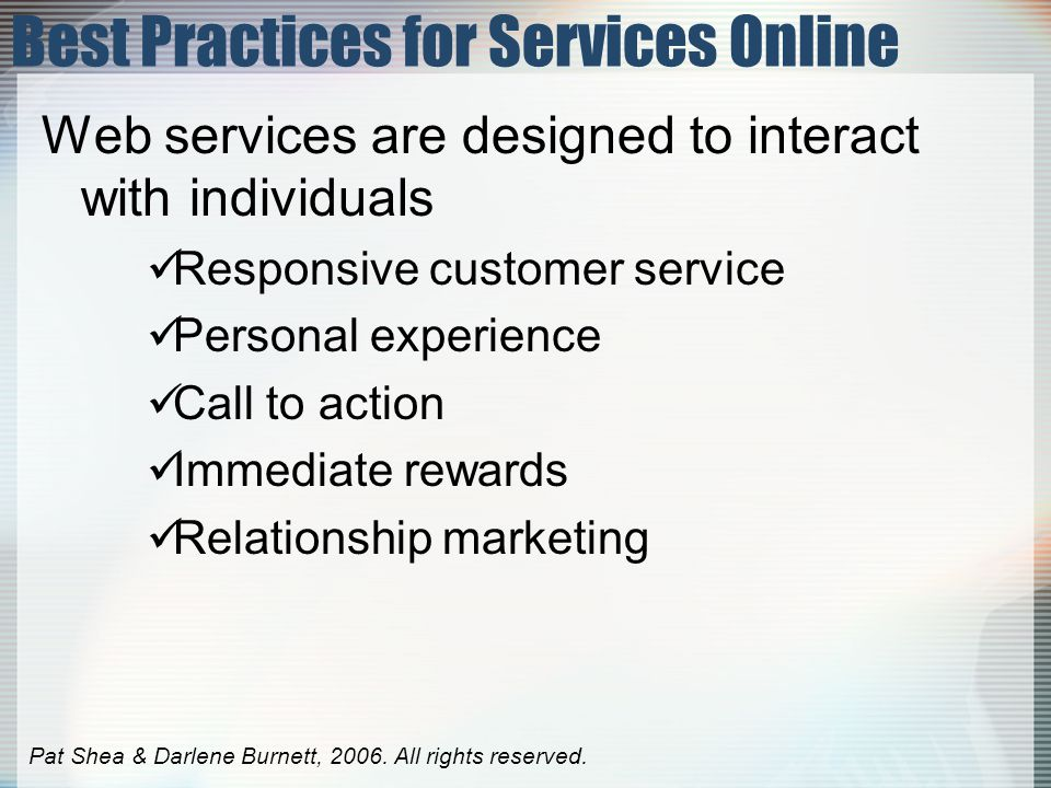 Best Practices for Services Online Web services are designed to interact with individuals Responsive customer service Personal experience Call to action Immediate rewards Relationship marketing Pat Shea & Darlene Burnett, 2006.
