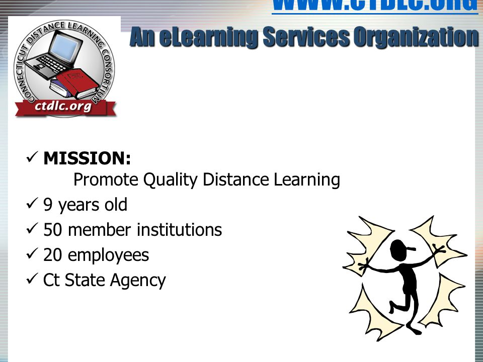 An eLearning Services Organization WWW.CTDLC.ORG An eLearning Services Organization WWW.CTDLC.ORG MISSION: Promote Quality Distance Learning MISSION: Promote Quality Distance Learning 9 years old 9 years old 50 member institutions 50 member institutions 20 employees 20 employees Ct State Agency Ct State Agency