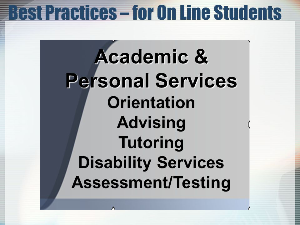 Academic & Personal Services Orientation Advising Tutoring Disability Services Assessment/Testing Best Practices – for On Line Students