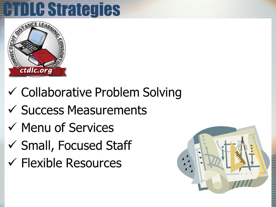 Collaborative Problem Solving Collaborative Problem Solving Success Measurements Success Measurements Menu of Services Menu of Services Small, Focused Staff Small, Focused Staff Flexible Resources Flexible Resources CTDLC Strategies