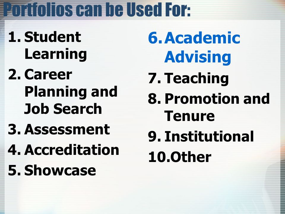 6.Academic Advising 7.Teaching 8.Promotion and Tenure 9.Institutional 10.Other Portfolios can be Used For: 1.Student Learning 2.Career Planning and Job Search 3.Assessment 4.Accreditation 5.Showcase