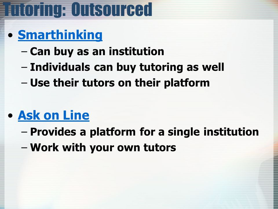 Tutoring: Outsourced Smarthinking –Can buy as an institution –Individuals can buy tutoring as well –Use their tutors on their platform Ask on Line –Provides a platform for a single institution –Work with your own tutors