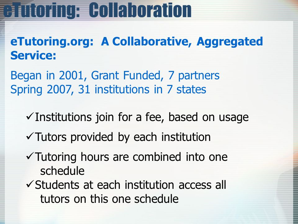 eTutoring: Collaboration eTutoring.org: A Collaborative, Aggregated Service: Began in 2001, Grant Funded, 7 partners Spring 2007, 31 institutions in 7 states Institutions join for a fee, based on usage Tutors provided by each institution Tutoring hours are combined into one schedule Students at each institution access all tutors on this one schedule