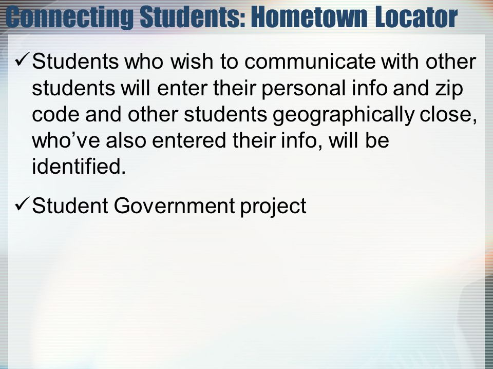 Connecting Students: Hometown Locator Students who wish to communicate with other students will enter their personal info and zip code and other students geographically close, whove also entered their info, will be identified.