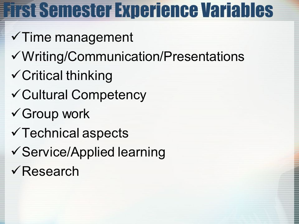 Time management Writing/Communication/Presentations Critical thinking Cultural Competency Group work Technical aspects Service/Applied learning Research First Semester Experience Variables