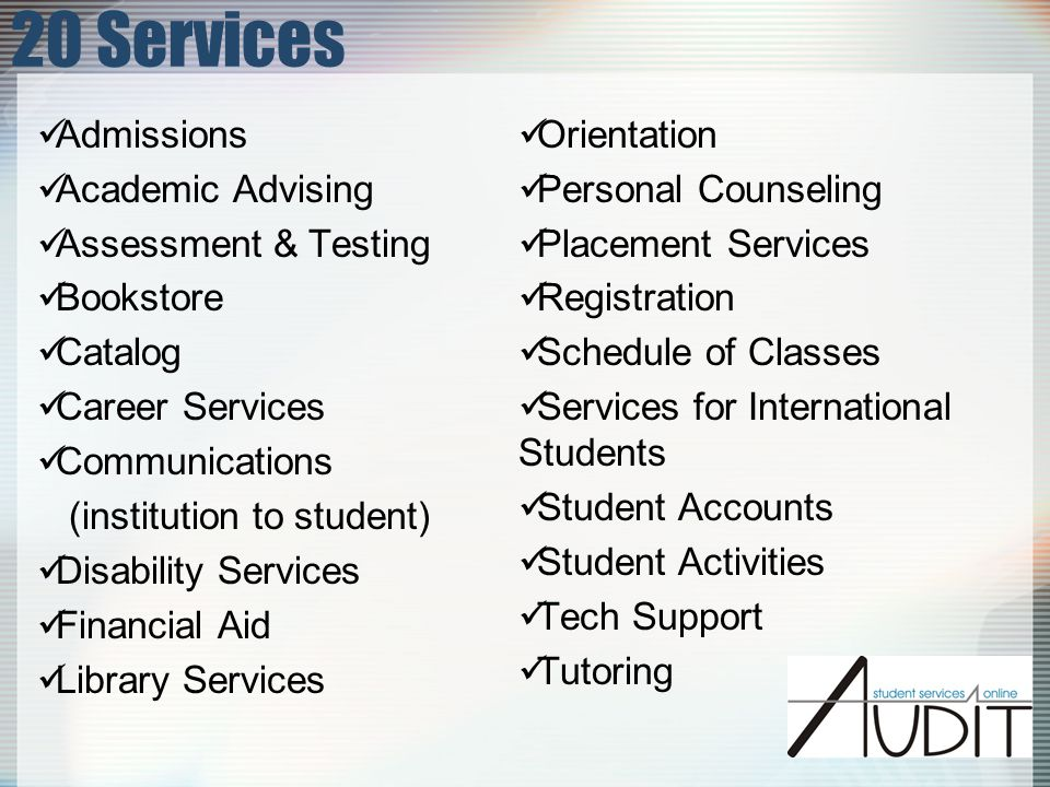 20 Services Admissions Academic Advising Assessment & Testing Bookstore Catalog Career Services Communications (institution to student) Disability Services Financial Aid Library Services Orientation Personal Counseling Placement Services Registration Schedule of Classes Services for International Students Student Accounts Student Activities Tech Support Tutoring