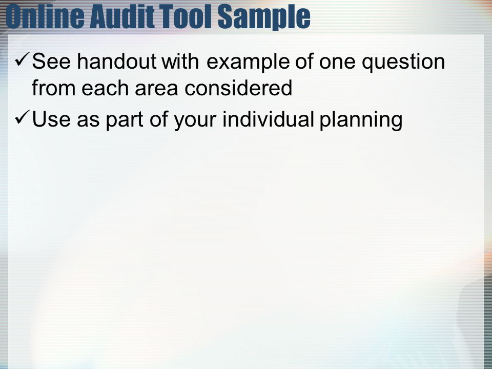 Online Audit Tool Sample See handout with example of one question from each area considered Use as part of your individual planning