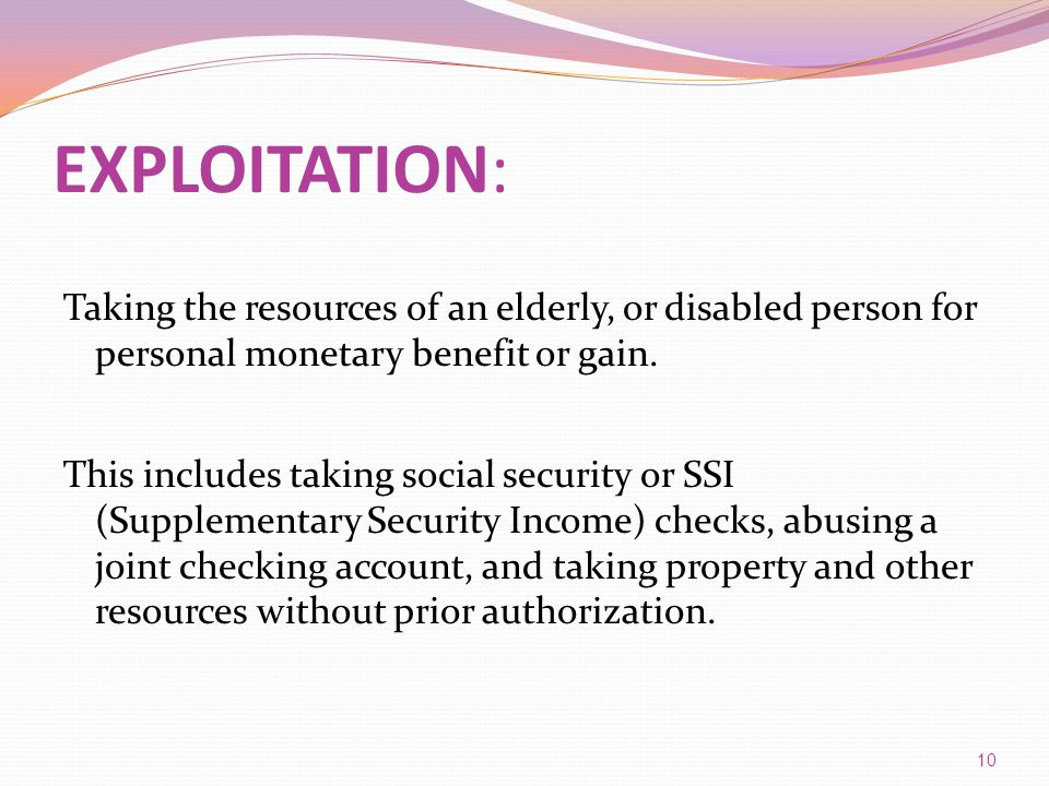 EXPLOITATION: Taking the resources of an elderly, or disabled person for personal monetary benefit or gain.