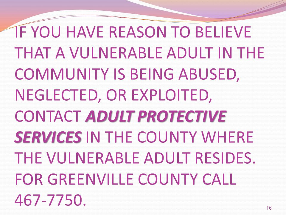 ADULT PROTECTIVE SERVICES IF YOU HAVE REASON TO BELIEVE THAT A VULNERABLE ADULT IN THE COMMUNITY IS BEING ABUSED, NEGLECTED, OR EXPLOITED, CONTACT ADULT PROTECTIVE SERVICES IN THE COUNTY WHERE THE VULNERABLE ADULT RESIDES.
