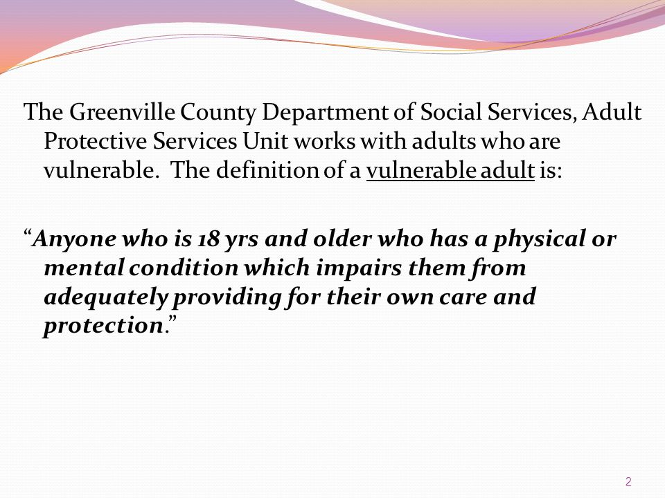 The Greenville County Department of Social Services, Adult Protective Services Unit works with adults who are vulnerable. The definition of a vulnerab