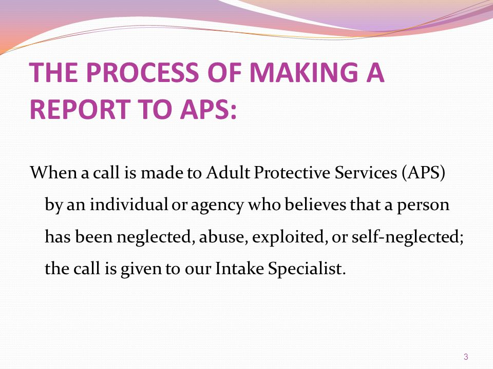 THE PROCESS OF MAKING A REPORT TO APS: When a call is made to Adult Protective Services (APS) by an individual or agency who believes that a person ha