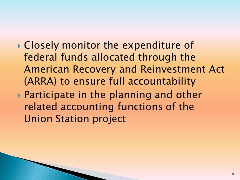 Closely monitor the expenditure of federal funds allocated through the American Recovery and Reinvestment Act (ARRA) to ensure full accountability Participate in the planning and other related accounting functions of the Union Station project 8
