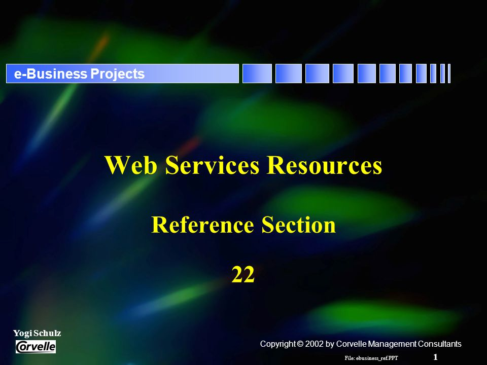 File: ebusiness_ref.PPT 2 Yogi Schulz e-Business Projects Web Services Technical Standards - 1 r eXtensible Markup Language - XML –XML is a self-describing messaging definition syntax r Simple Object Access Protocol - SOAP –SOAP transports XML-formatted messages from one business application to another over the Web r Transaction Authority Markup Language - XAML –www.xaml.org r Universal Description, Discovery and Integration - UDDI –UDDI is universal registry of e-business resources for corporations