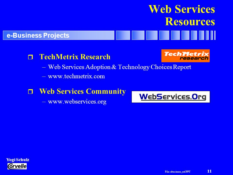File: ebusiness_ref.PPT 11 Yogi Schulz e-Business Projects Web Services Resources r TechMetrix Research –Web Services Adoption & Technology Choices Re