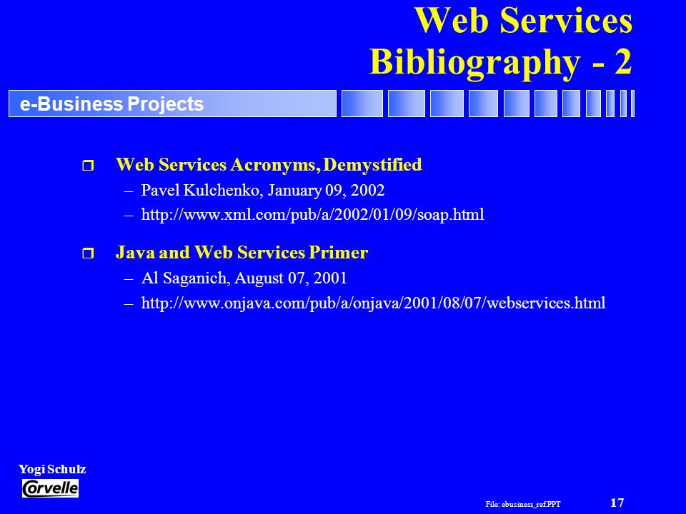 File: ebusiness_ref.PPT 17 Yogi Schulz e-Business Projects Web Services Bibliography - 2 r Web Services Acronyms, Demystified –Pavel Kulchenko, Januar