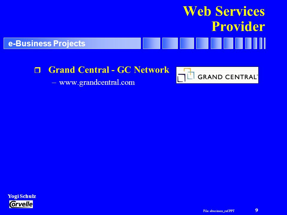 File: ebusiness_ref.PPT 9 Yogi Schulz e-Business Projects Web Services Provider r Grand Central - GC Network –www.grandcentral.com