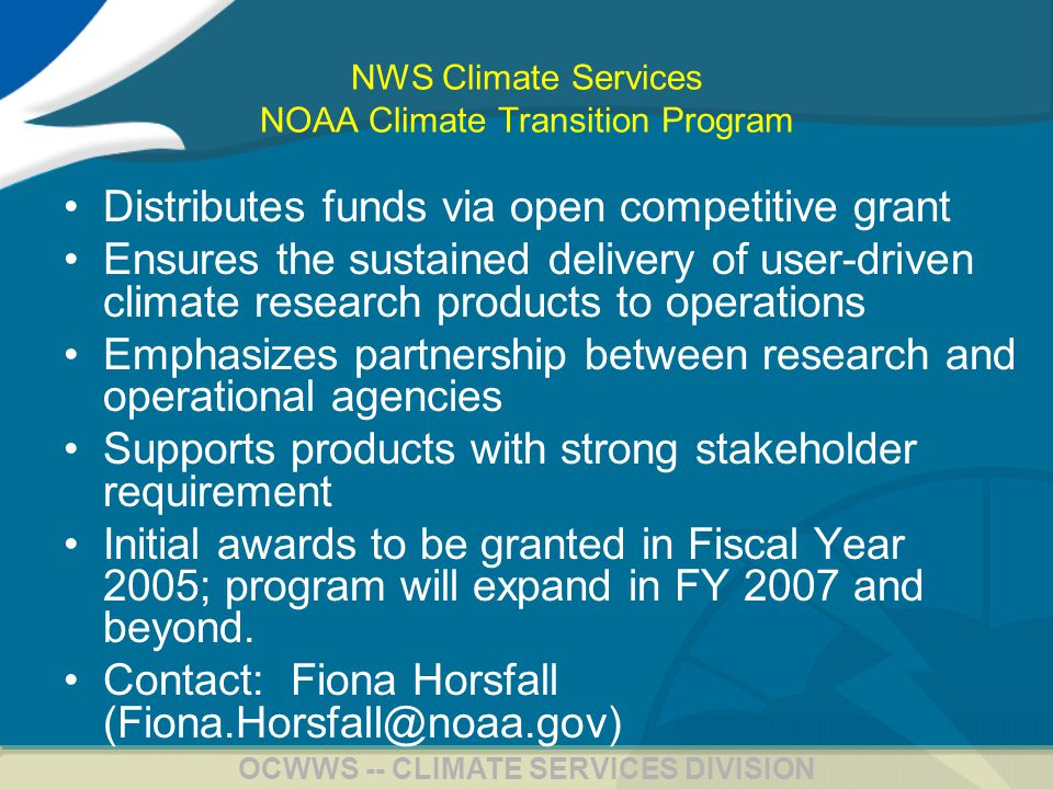 21 OCWWS -- CLIMATE SERVICES DIVISION NWS Climate Services NOAA Climate Transition Program Distributes funds via open competitive grant Ensures the sustained delivery of user-driven climate research products to operations Emphasizes partnership between research and operational agencies Supports products with strong stakeholder requirement Initial awards to be granted in Fiscal Year 2005; program will expand in FY 2007 and beyond.