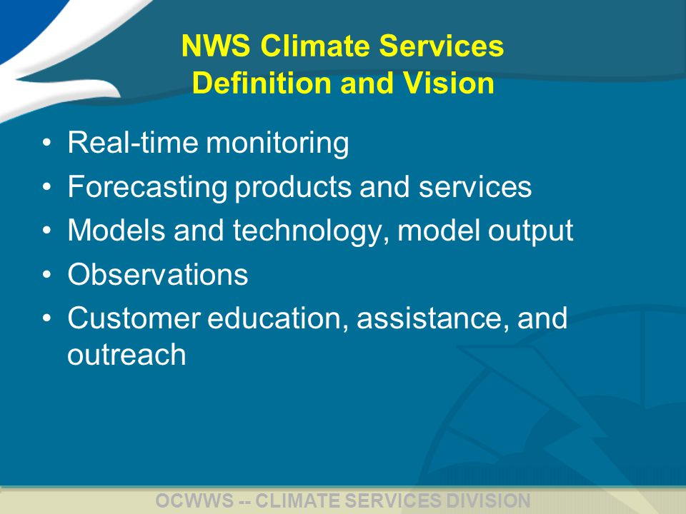 4 OCWWS -- CLIMATE SERVICES DIVISION NWS Climate Services Vision Real-time monitoring of climate variability (including drought conditions) over the United States down to the county level New forecast products –Linking weather and climate on intraseasonal time scales –Downscaled to local levels –Reflecting new insight into drought and warm season precipitation –Extending beyond a year to a decade or more